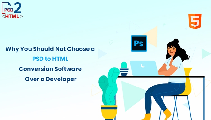 Why You Should Not Choose a PSD to HTML Conversion Software Over a Developer