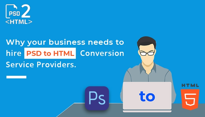 Why your business needs to hire PSD to HTML Conversion Service Providers